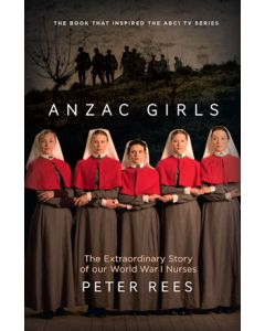 Anzac Girls - The extraordinary story of our World War I nurses