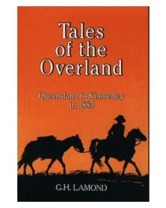 Tales of the Overland - Queensland to Kimberley in 1885 by G.H. Lamond